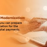 Payments Modernization Here's how you can prepare your organization for the future of the digital payment